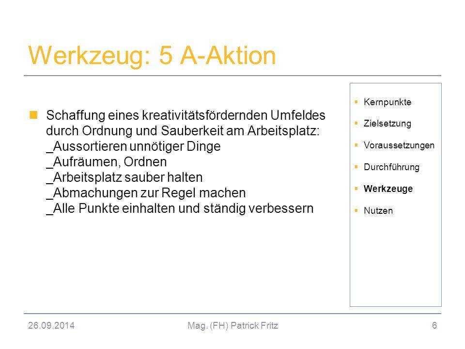 26.09.2014Mag. (FH) Patrick Fritz6 Werkzeug: 5 A-Aktion Schaffung eines kreativitätsfördernden Umfeldes durch Ordnung und Sauberkeit am Arbeitsplatz:
