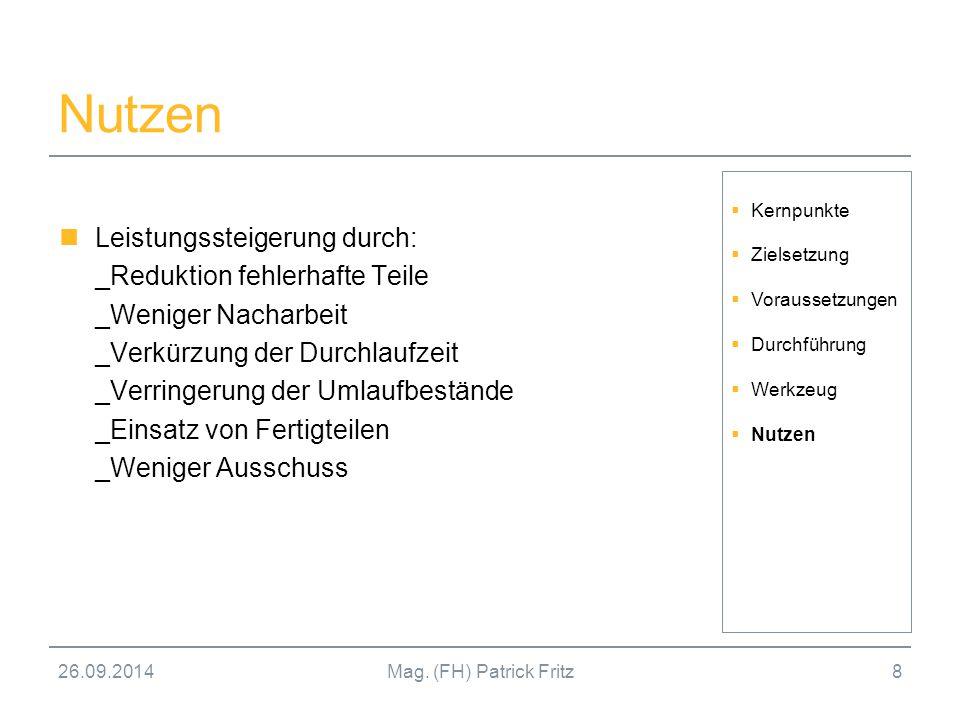 26.09.2014Mag. (FH) Patrick Fritz8 Nutzen Leistungssteigerung durch: _Reduktion fehlerhafte Teile _Weniger Nacharbeit _Verkürzung der Durchlaufzeit _V