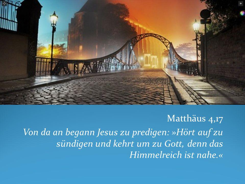 Matthäus 4,17 Von da an begann Jesus zu predigen: »Hört auf zu sündigen und kehrt um zu Gott, denn das Himmelreich ist nahe.«