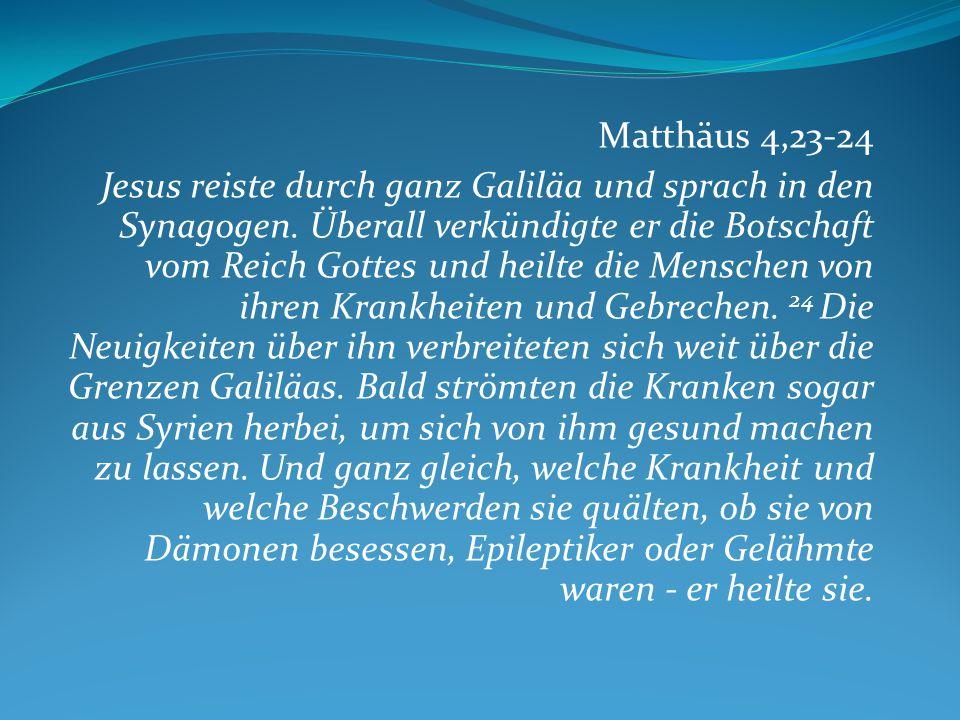 Matthäus 4,23-24 Jesus reiste durch ganz Galiläa und sprach in den Synagogen. Überall verkündigte er die Botschaft vom Reich Gottes und heilte die Men
