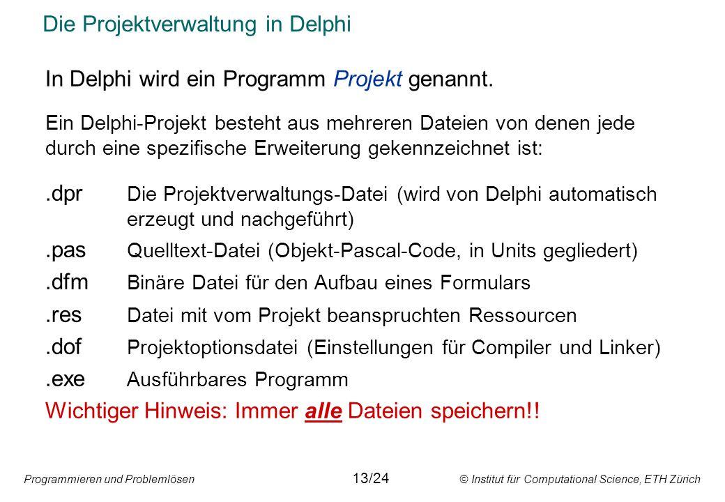 Programmieren und Problemlösen © Institut für Computational Science, ETH Zürich Die Projektverwaltung in Delphi In Delphi wird ein Programm Projekt genannt.