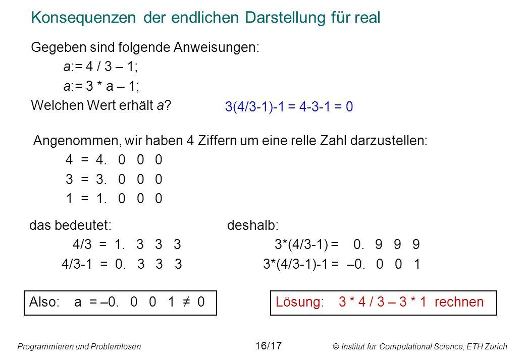 Programmieren und Problemlösen © Institut für Computational Science, ETH Zürich Konsequenzen der endlichen Darstellung für real Gegeben sind folgende Anweisungen: a:= 4 / 3 – 1; a:= 3 * a – 1; Welchen Wert erhält a.