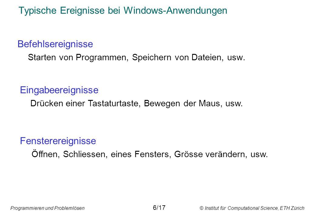 Programmieren und Problemlösen © Institut für Computational Science, ETH Zürich Typische Ereignisse bei Windows-Anwendungen Befehlsereignisse Starten von Programmen, Speichern von Dateien, usw.