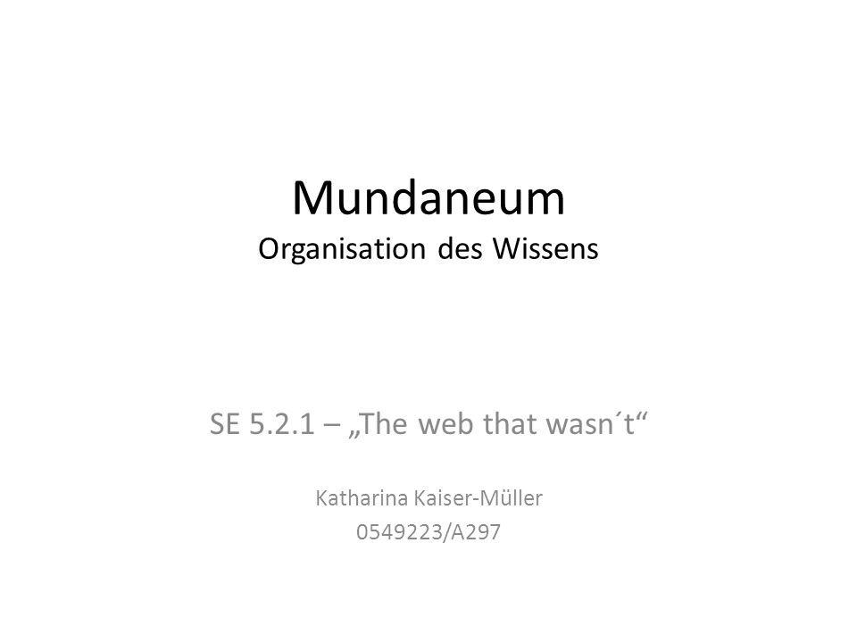 "Mundaneum Organisation des Wissens SE 5.2.1 – ""The web that wasn´t"" Katharina Kaiser-Müller 0549223/A297"