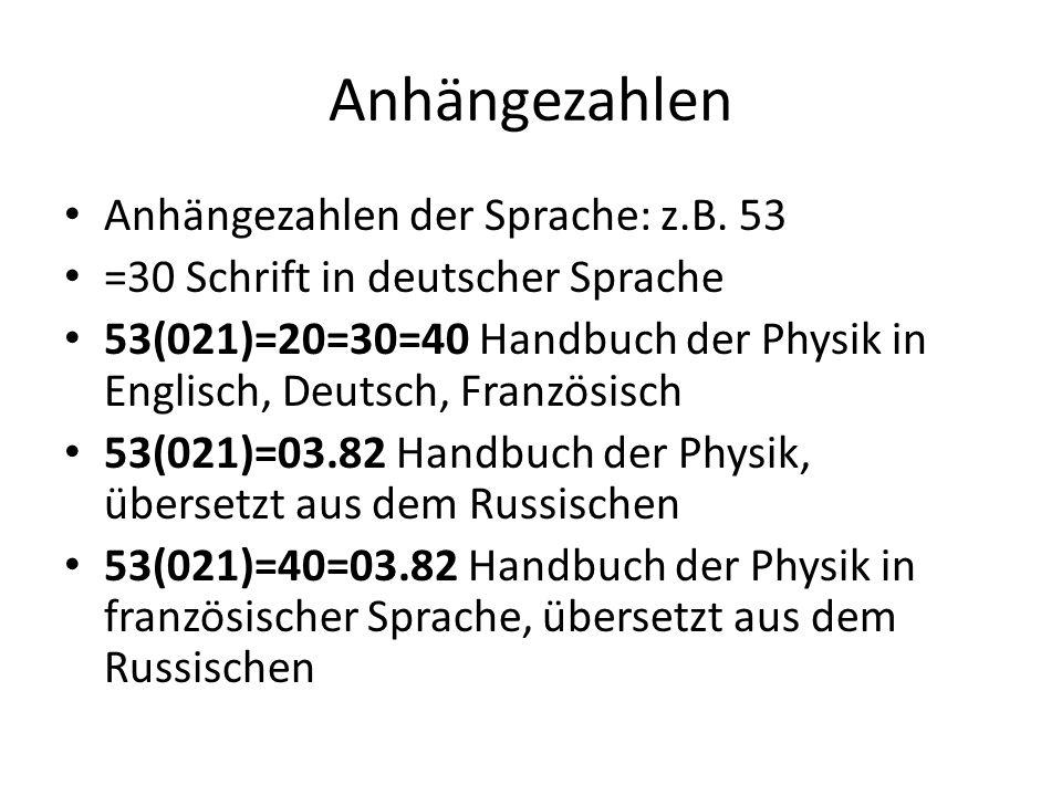 Anhängezahlen Anhängezahlen der Sprache: z.B. 53 =30 Schrift in deutscher Sprache 53(021)=20=30=40 Handbuch der Physik in Englisch, Deutsch, Französis