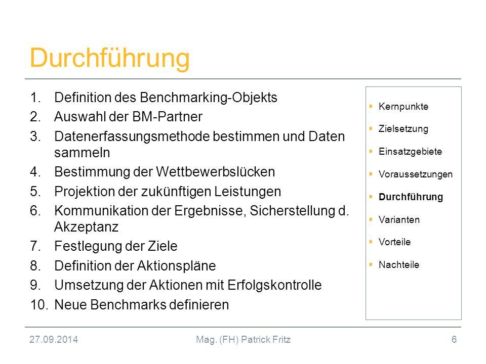 27.09.2014Mag. (FH) Patrick Fritz6 Durchführung 1.Definition des Benchmarking-Objekts 2.Auswahl der BM-Partner 3.Datenerfassungsmethode bestimmen und
