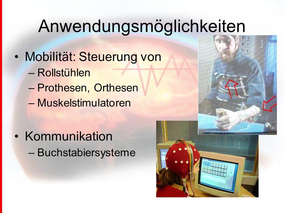 Anwendungsmöglichkeiten Mobilität: Steuerung von –Rollstühlen –Prothesen, Orthesen –Muskelstimulatoren Kommunikation –Buchstabiersysteme