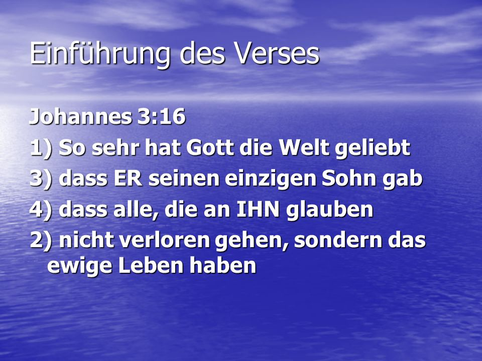 Einführung des Verses Johannes 3:16 1) So sehr hat Gott die Welt geliebt 3) dass ER seinen einzigen Sohn gab 4) dass alle, die an IHN glauben 2) nicht