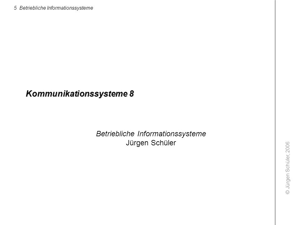 © Jürgen Schüler, 2006 5 Betriebliche Informationssysteme Kommunikationssysteme 8 Betriebliche Informationssysteme Jürgen Schüler