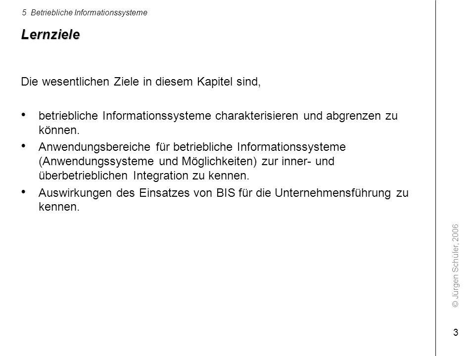 © Jürgen Schüler, 2006 5 Betriebliche Informationssysteme 3 Lernziele Die wesentlichen Ziele in diesem Kapitel sind, betriebliche Informationssysteme
