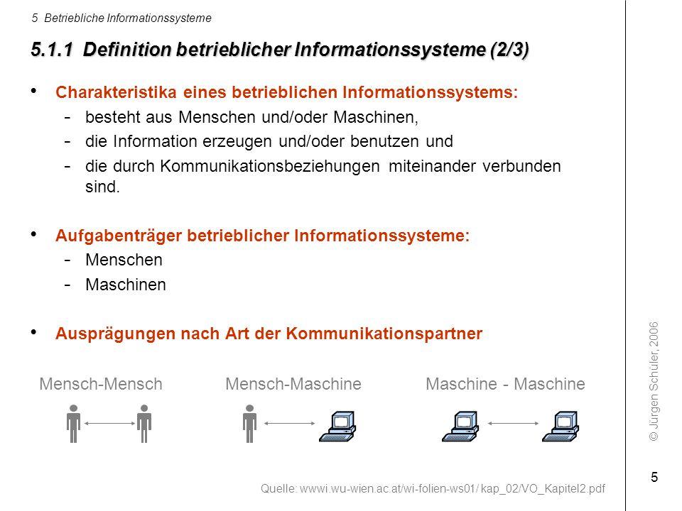 © Jürgen Schüler, 2006 5 Betriebliche Informationssysteme 5 5.1.1 Definition betrieblicher Informationssysteme (2/3) Charakteristika eines betrieblich
