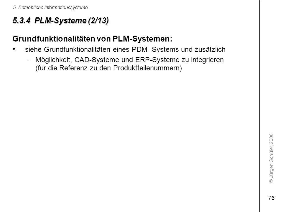 © Jürgen Schüler, 2006 5 Betriebliche Informationssysteme 76 5.3.4 PLM-Systeme (2/13) Grundfunktionalitäten von PLM-Systemen: siehe Grundfunktionalitä
