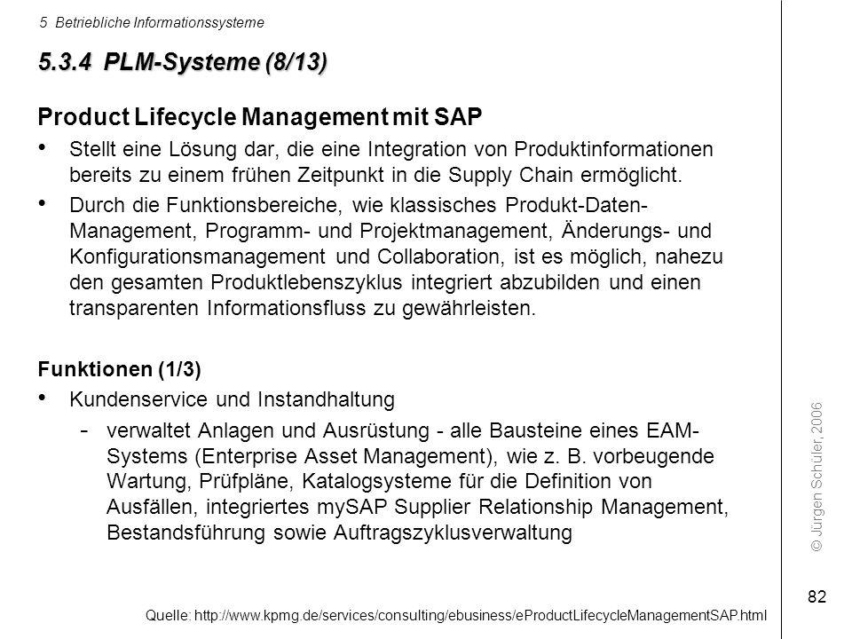 © Jürgen Schüler, 2006 5 Betriebliche Informationssysteme 82 5.3.4 PLM-Systeme (8/13) Product Lifecycle Management mit SAP Stellt eine Lösung dar, die