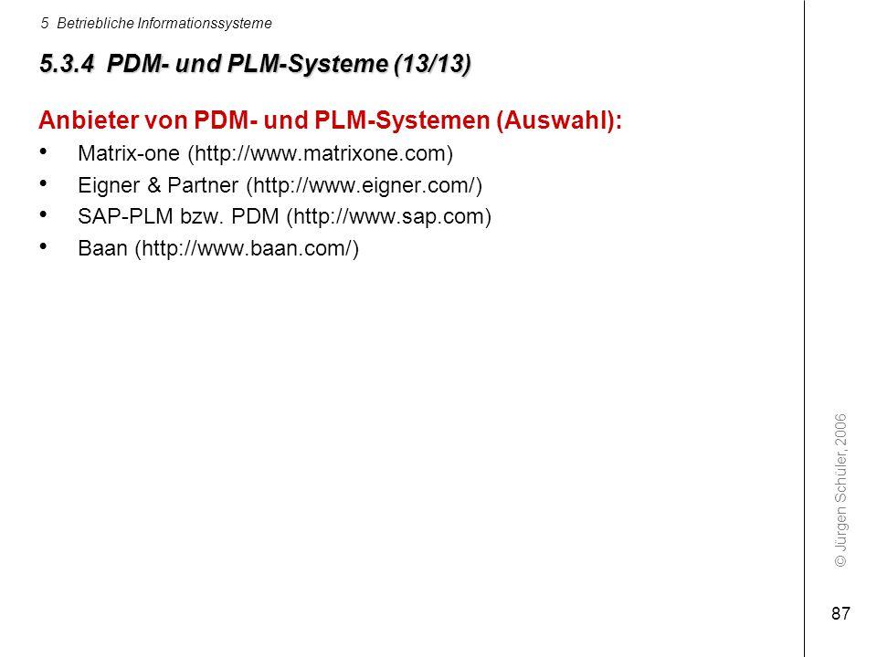 © Jürgen Schüler, 2006 5 Betriebliche Informationssysteme 87 5.3.4 PDM- und PLM-Systeme (13/13) Anbieter von PDM- und PLM-Systemen (Auswahl): Matrix-o