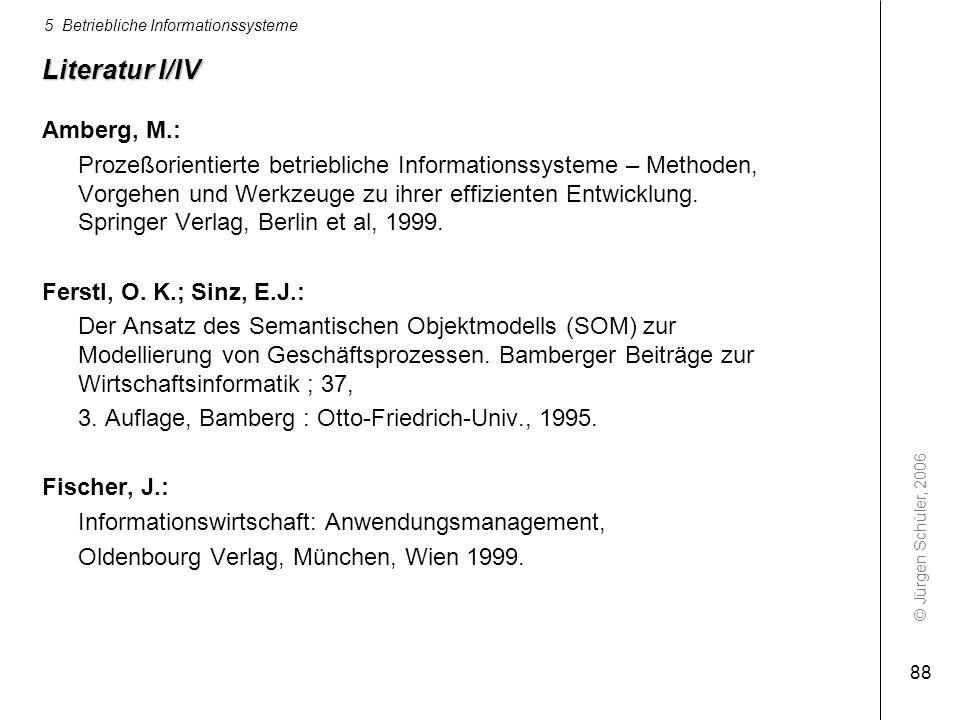 © Jürgen Schüler, 2006 5 Betriebliche Informationssysteme 88 Literatur I/IV Amberg, M.: Prozeßorientierte betriebliche Informationssysteme – Methoden,