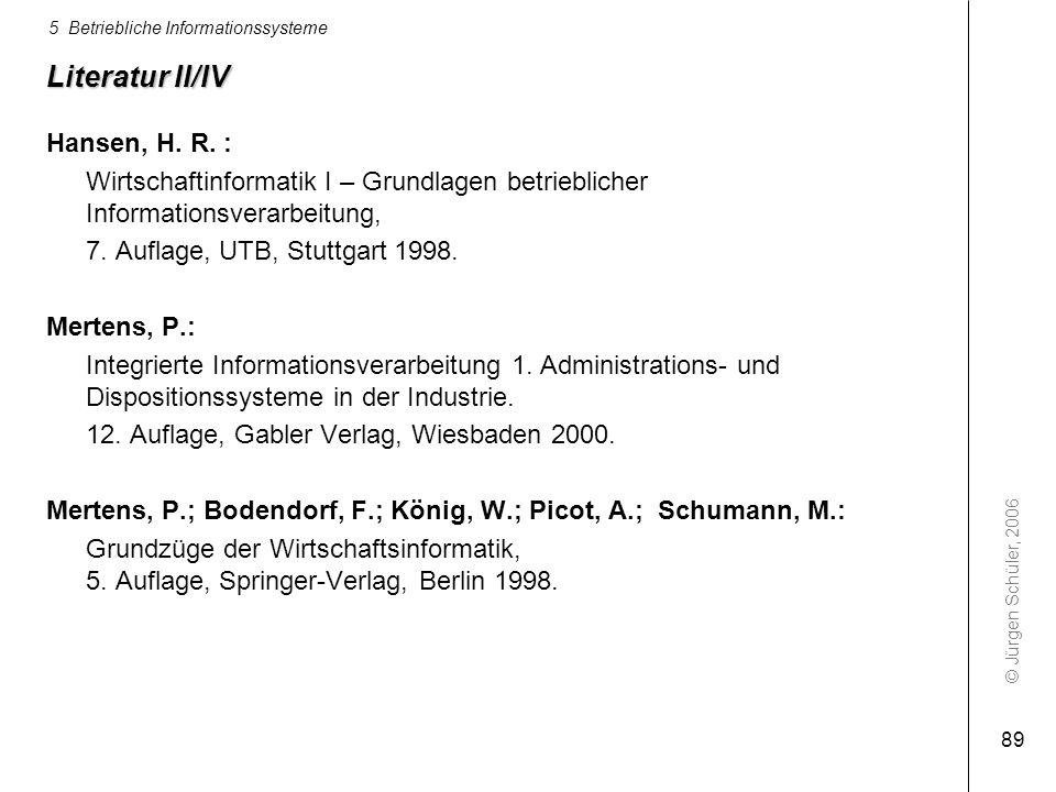 © Jürgen Schüler, 2006 5 Betriebliche Informationssysteme 89 Literatur II/IV Hansen, H. R. : Wirtschaftinformatik I – Grundlagen betrieblicher Informa