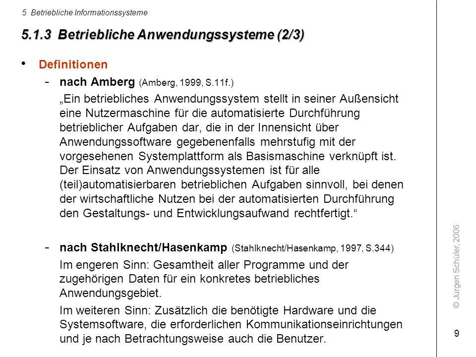 © Jürgen Schüler, 2006 5 Betriebliche Informationssysteme 9 5.1.3 Betriebliche Anwendungssysteme (2/3) Definitionen - nach Amberg (Amberg, 1999, S.11f