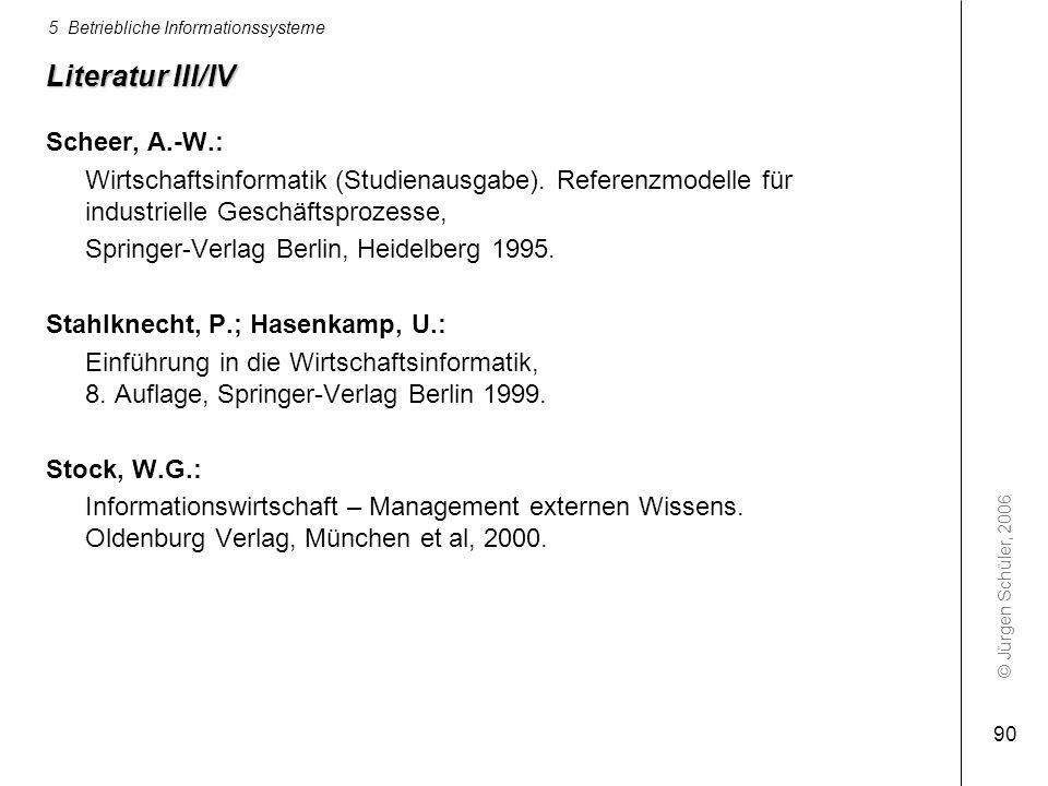 © Jürgen Schüler, 2006 5 Betriebliche Informationssysteme 90 Literatur III/IV Scheer, A.-W.: Wirtschaftsinformatik (Studienausgabe). Referenzmodelle f