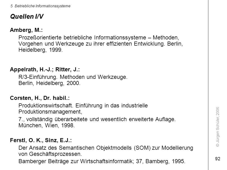 © Jürgen Schüler, 2006 5 Betriebliche Informationssysteme 92 Quellen I/V Amberg, M.: Prozeßorientierte betriebliche Informationssysteme – Methoden, Vo