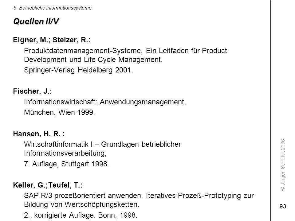 © Jürgen Schüler, 2006 5 Betriebliche Informationssysteme 93 Quellen II/V Eigner, M.; Stelzer, R.: Produktdatenmanagement-Systeme, Ein Leitfaden für P