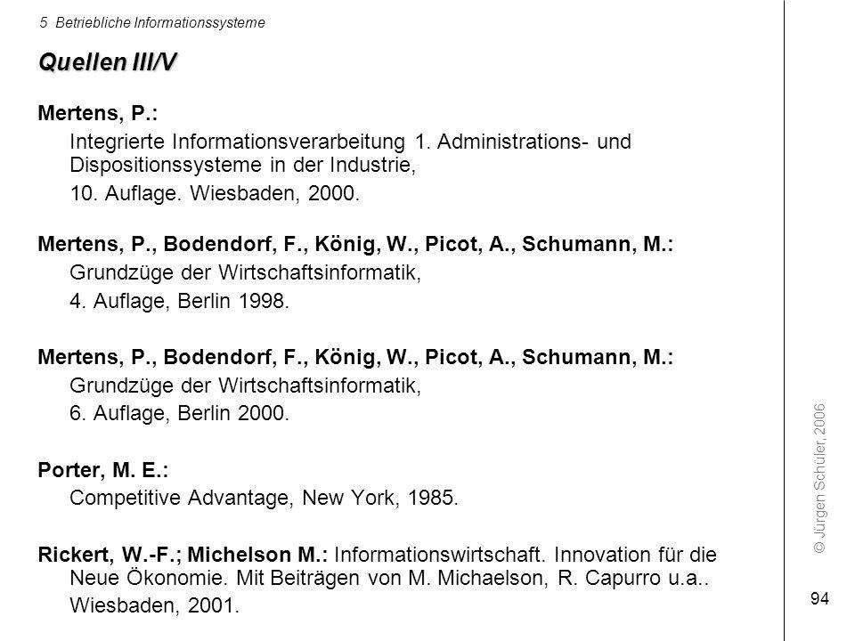 © Jürgen Schüler, 2006 5 Betriebliche Informationssysteme 94 Quellen III/V Mertens, P.: Integrierte Informationsverarbeitung 1. Administrations- und D