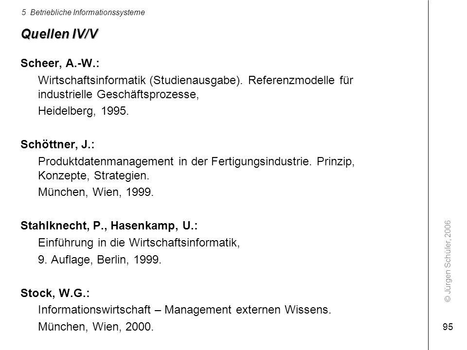 © Jürgen Schüler, 2006 5 Betriebliche Informationssysteme 95 Quellen IV/V Scheer, A.-W.: Wirtschaftsinformatik (Studienausgabe). Referenzmodelle für i