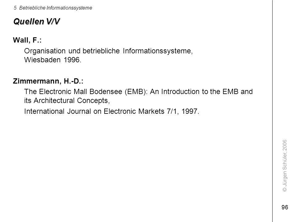 © Jürgen Schüler, 2006 5 Betriebliche Informationssysteme 96 Quellen V/V Wall, F.: Organisation und betriebliche Informationssysteme, Wiesbaden 1996.