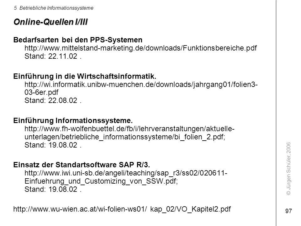© Jürgen Schüler, 2006 5 Betriebliche Informationssysteme 97 Online-Quellen I/III Bedarfsarten bei den PPS-Systemen http://www.mittelstand-marketing.d