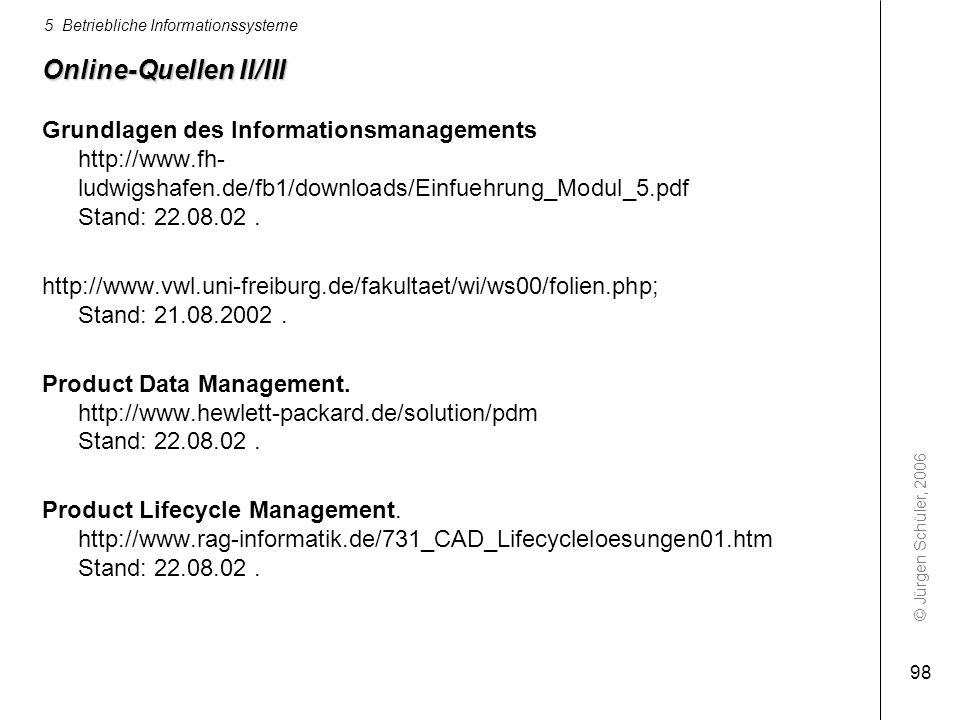 © Jürgen Schüler, 2006 5 Betriebliche Informationssysteme 98 Online-Quellen II/III Grundlagen des Informationsmanagements http://www.fh- ludwigshafen.