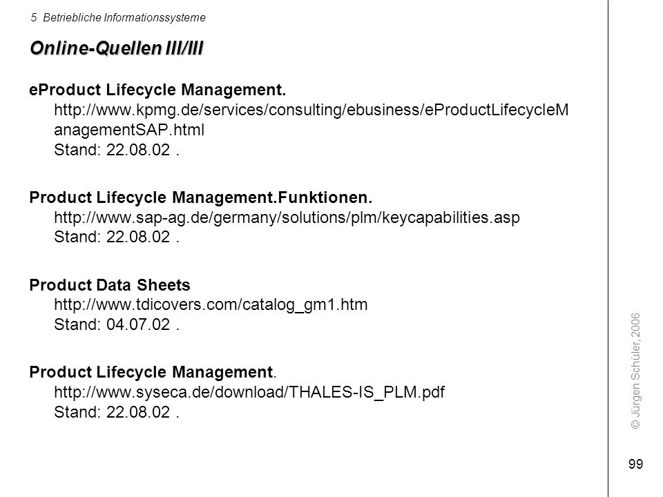 © Jürgen Schüler, 2006 5 Betriebliche Informationssysteme 99 Online-Quellen III/III eProduct Lifecycle Management. http://www.kpmg.de/services/consult