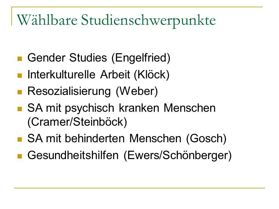 Wählbare Studienschwerpunkte Gender Studies (Engelfried) Interkulturelle Arbeit (Klöck) Resozialisierung (Weber) SA mit psychisch kranken Menschen (Cramer/Steinböck) SA mit behinderten Menschen (Gosch) Gesundheitshilfen (Ewers/Schönberger)