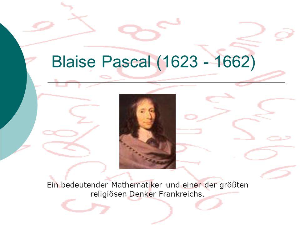 Blaise Pascal (1623 - 1662) Ein bedeutender Mathematiker und einer der größten religiösen Denker Frankreichs.