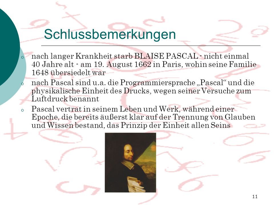 11 Schlussbemerkungen o nach langer Krankheit starb BLAISE PASCAL - nicht einmal 40 Jahre alt - am 19. August 1662 in Paris, wohin seine Familie 1648