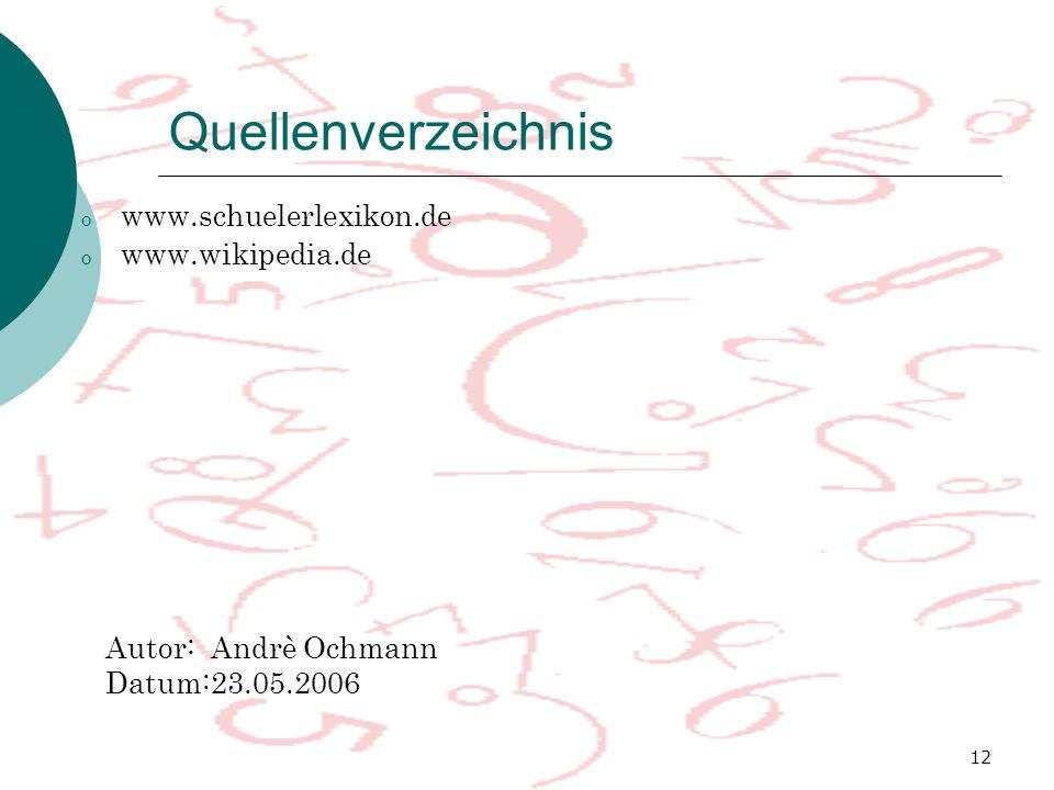 12 Quellenverzeichnis o www.schuelerlexikon.de o www.wikipedia.de Autor:Andrè Ochmann Datum:23.05.2006