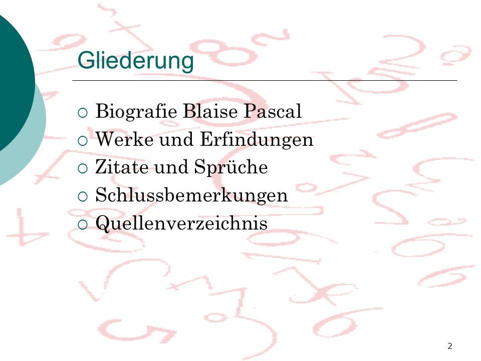 2 Gliederung  Biografie Blaise Pascal  Werke und Erfindungen  Zitate und Sprüche  Schlussbemerkungen  Quellenverzeichnis
