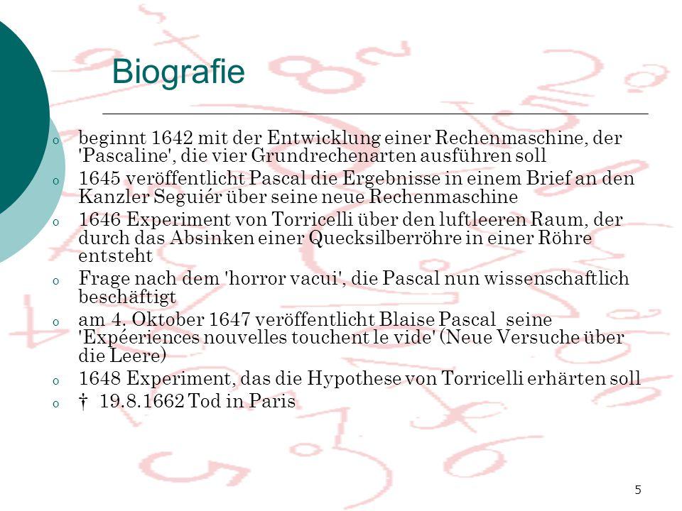 5 o beginnt 1642 mit der Entwicklung einer Rechenmaschine, der Pascaline , die vier Grundrechenarten ausführen soll o 1645 veröffentlicht Pascal die Ergebnisse in einem Brief an den Kanzler Seguiér über seine neue Rechenmaschine o 1646 Experiment von Torricelli über den luftleeren Raum, der durch das Absinken einer Quecksilberröhre in einer Röhre entsteht o Frage nach dem horror vacui , die Pascal nun wissenschaftlich beschäftigt o am 4.