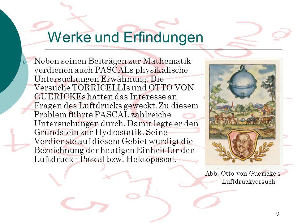 9 Werke und Erfindungen o Neben seinen Beiträgen zur Mathematik verdienen auch PASCALs physikalische Untersuchungen Erwähnung. Die Versuche TORRICELLI