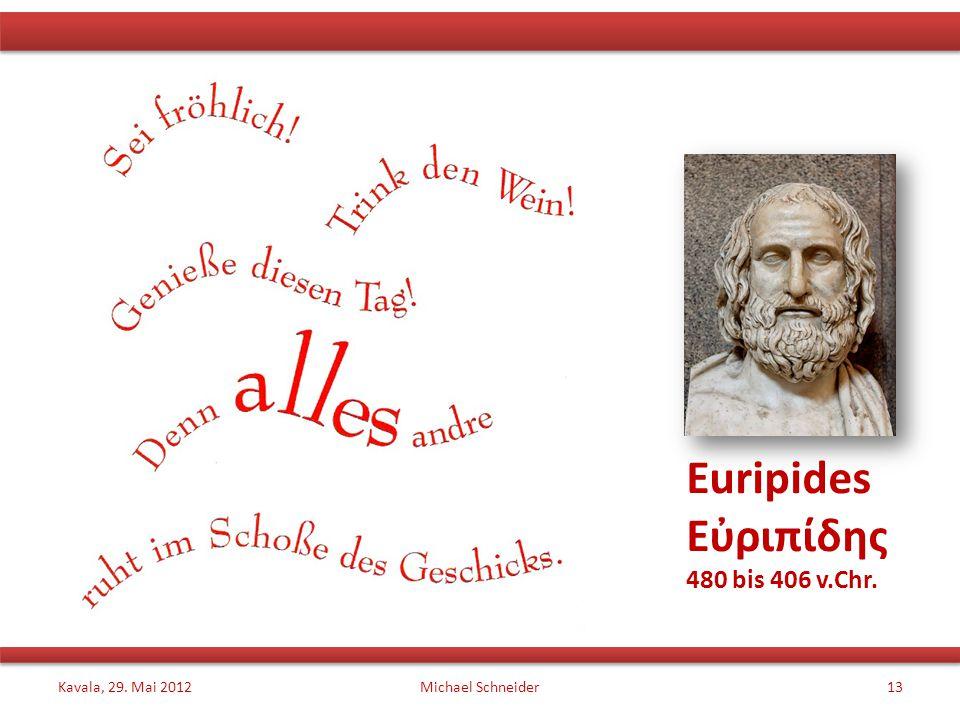 Euripides Εὐριπίδης 480 bis 406 v.Chr. Kavala, 29. Mai 2012Michael Schneider13