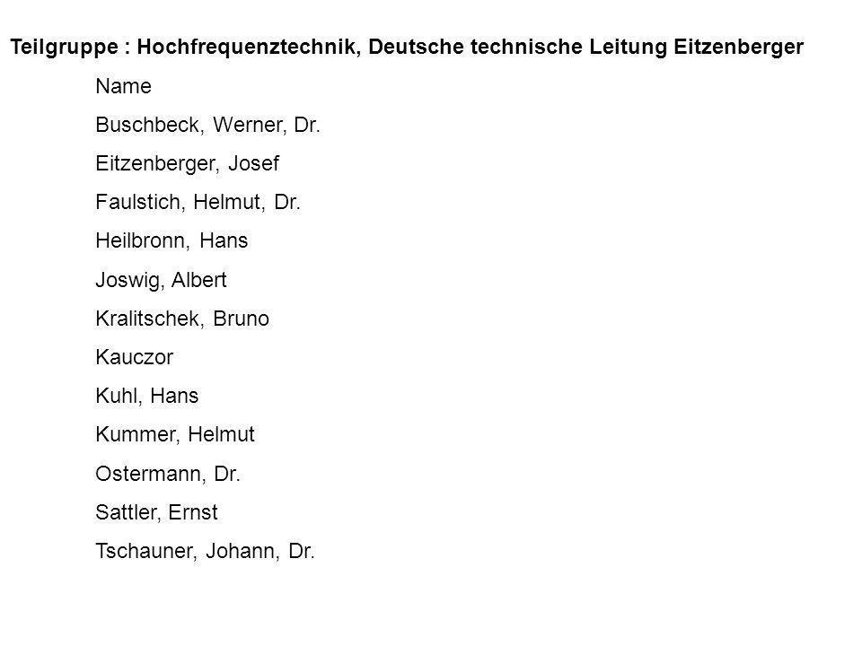 Teilgruppe : Hochfrequenztechnik, Deutsche technische Leitung Eitzenberger Name Buschbeck, Werner, Dr. Eitzenberger, Josef Faulstich, Helmut, Dr. Heil