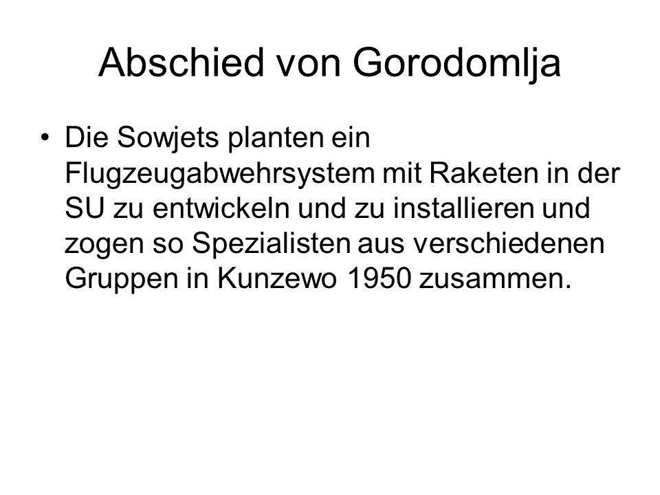 Abschied von Gorodomlja Die Sowjets planten ein Flugzeugabwehrsystem mit Raketen in der SU zu entwickeln und zu installieren und zogen so Spezialisten aus verschiedenen Gruppen in Kunzewo 1950 zusammen.