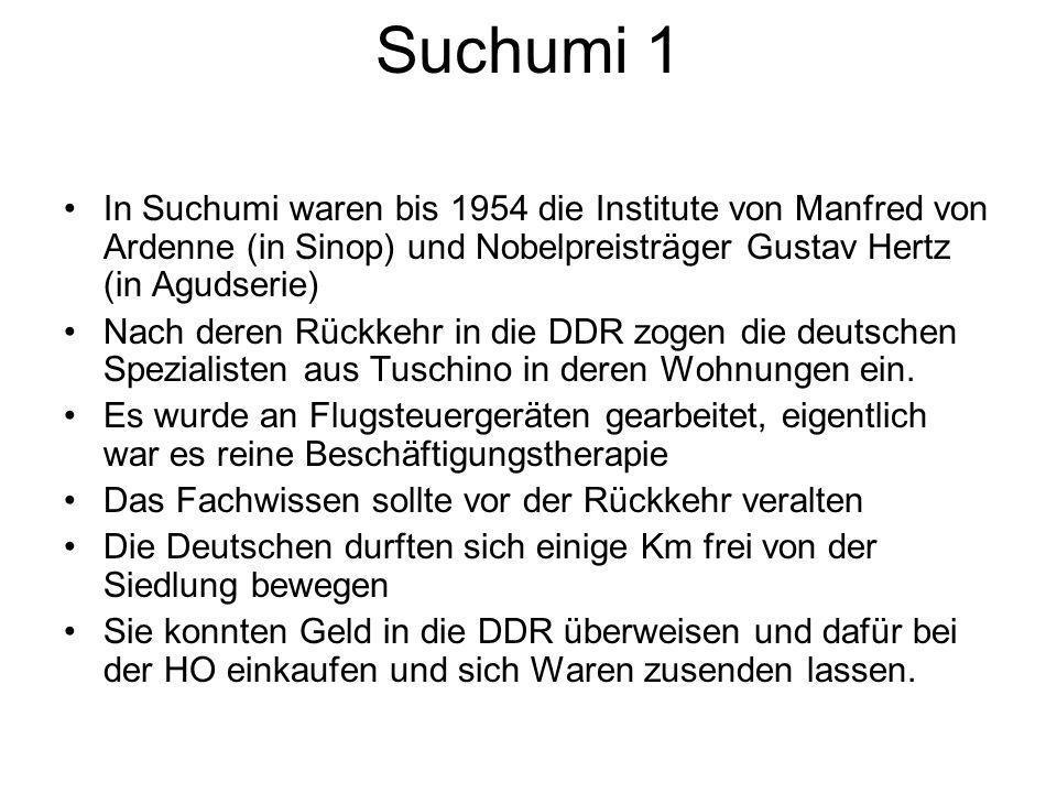 Suchumi 1 In Suchumi waren bis 1954 die Institute von Manfred von Ardenne (in Sinop) und Nobelpreisträger Gustav Hertz (in Agudserie) Nach deren Rückkehr in die DDR zogen die deutschen Spezialisten aus Tuschino in deren Wohnungen ein.