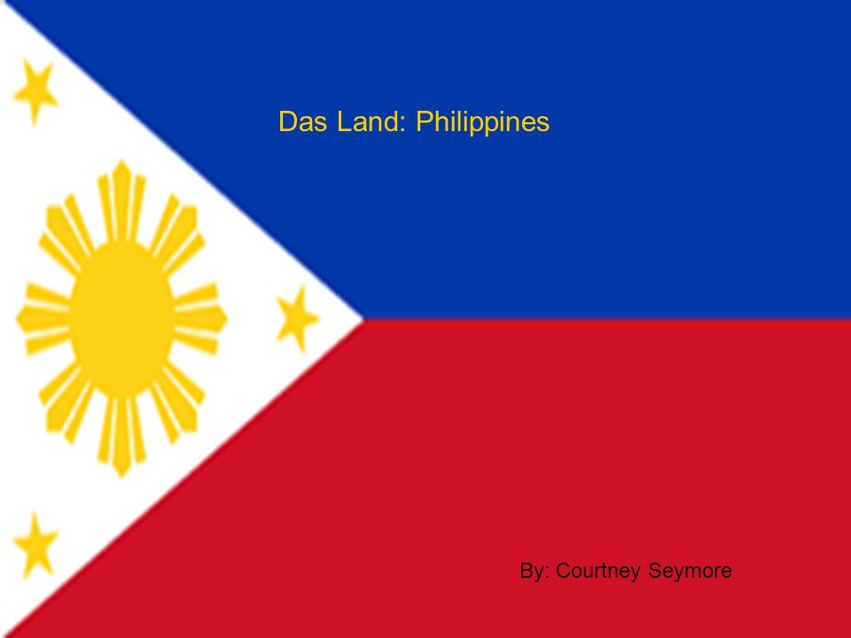 Das Land: Philippines By: Courtney Seymore
