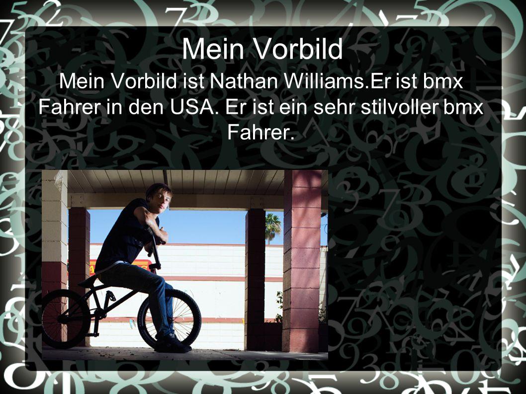 Mein Vorbild Mein Vorbild ist Nathan Williams.Er ist bmx Fahrer in den USA.