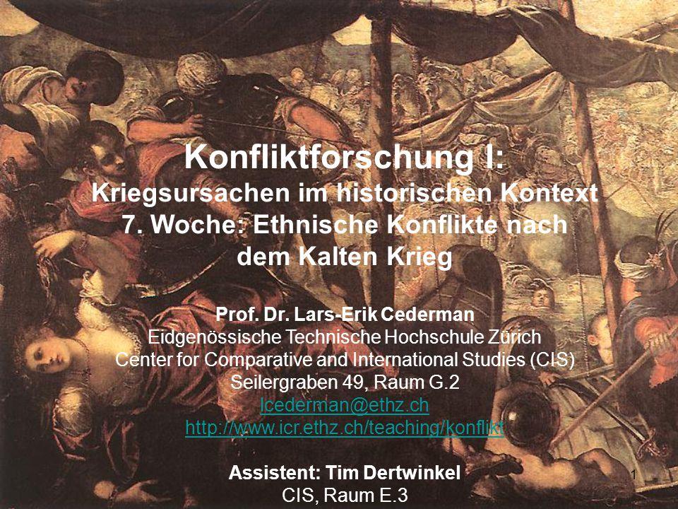 1 Konfliktforschung I: Kriegsursachen im historischen Kontext 7. Woche: Ethnische Konflikte nach dem Kalten Krieg Prof. Dr. Lars-Erik Cederman Eidgenö