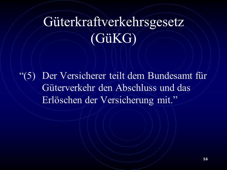 16 Güterkraftverkehrsgesetz (GüKG) (5)Der Versicherer teilt dem Bundesamt für Güterverkehr den Abschluss und das Erlöschen der Versicherung mit.