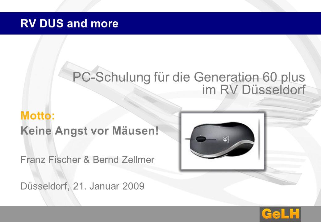 RV DUS and more PC-Schulung für die Generation 60 plus im RV Düsseldorf Motto: Keine Angst vor Mäusen! Franz Fischer & Bernd Zellmer Düsseldorf, 21. J