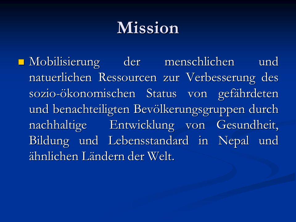 Mission Mobilisierung der menschlichen und natuerlichen Ressourcen zur Verbesserung des sozio-ökonomischen Status von gefährdeten und benachteiligten Bevölkerungsgruppen durch nachhaltige Entwicklung von Gesundheit, Bildung und Lebensstandard in Nepal und ähnlichen Ländern der Welt.