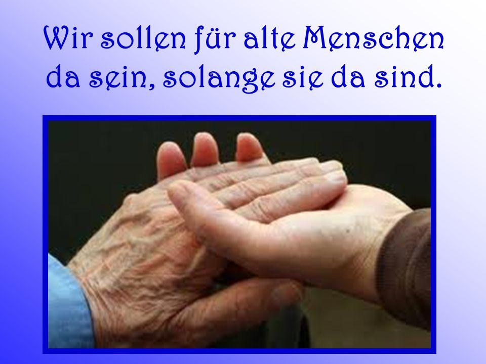 Wir sollen für alte Menschen da sein, solange sie da sind.