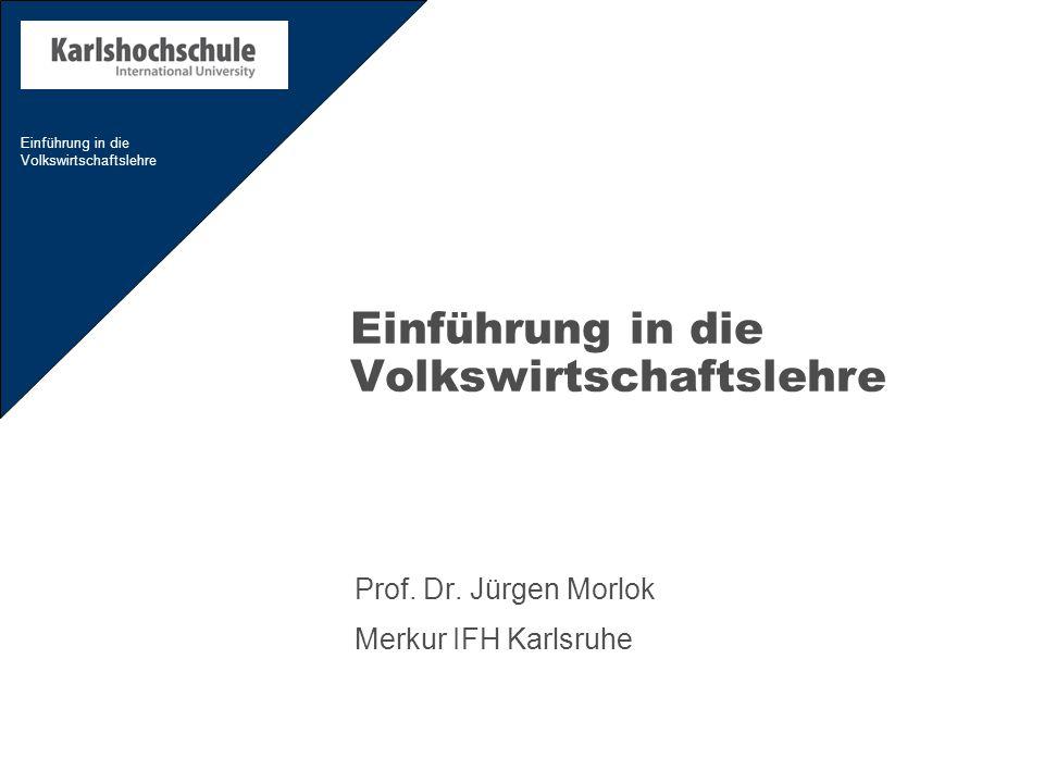 Einführung in die Volkswirtschaftslehre Prof. Dr. Jürgen Morlok Merkur IFH Karlsruhe
