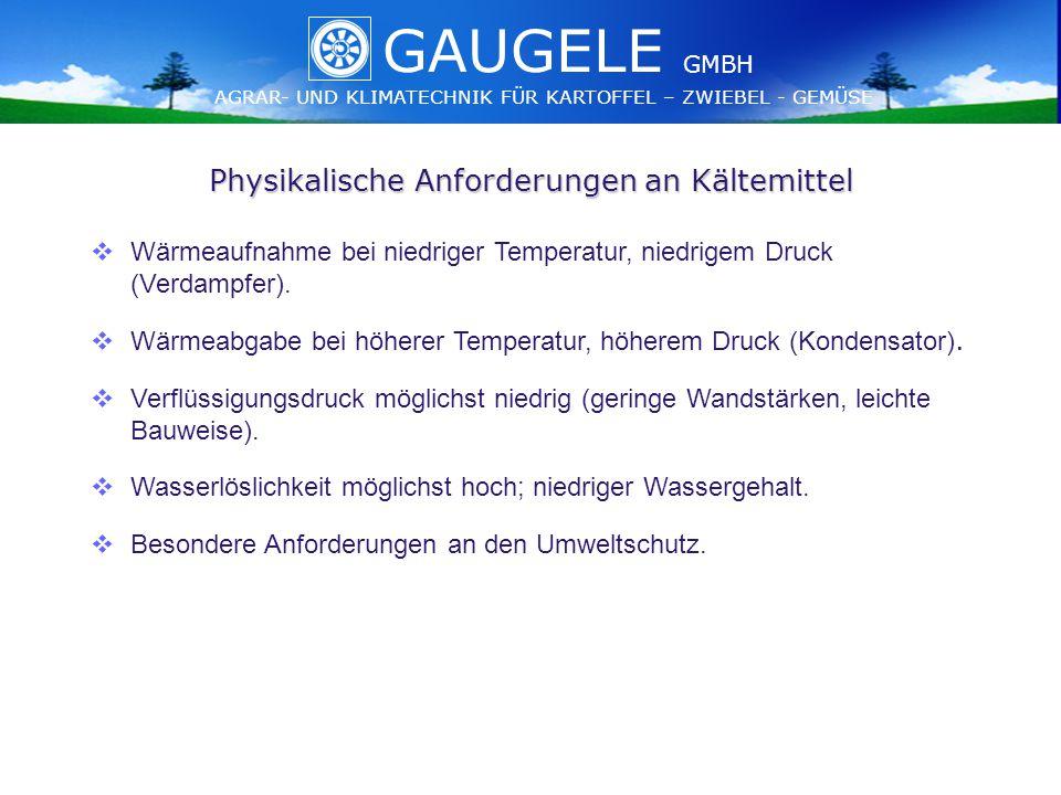 GAUGELE AGRAR- UND KLIMATECHNIK FÜR KARTOFFEL – ZWIEBEL - GEMÜSE GMBH GAUGELE AGRAR- UND KLIMATECHNIK FÜR KARTOFFEL – ZWIEBEL - GEMÜSE GMBH Physikalische Anforderungen an Kältemittel   Wärmeaufnahme bei niedriger Temperatur, niedrigem Druck (Verdampfer).